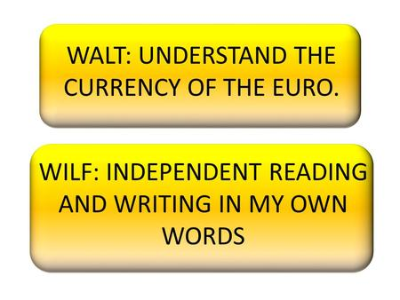 WALT: UNDERSTAND THE CURRENCY OF THE EURO. WILF: INDEPENDENT READING AND WRITING IN MY OWN WORDS.