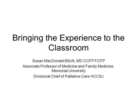 Bringing the Experience to the Classroom Susan MacDonald BScN, MD CCFP FCFP Associate Professor of Medicine and Family Medicine, Memorial University Divisional.