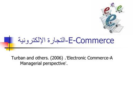 - التجارة الإلكترونية E-Commerce Turban and others. (2006). ' Electronic Commerce-A Managerial perspective '.