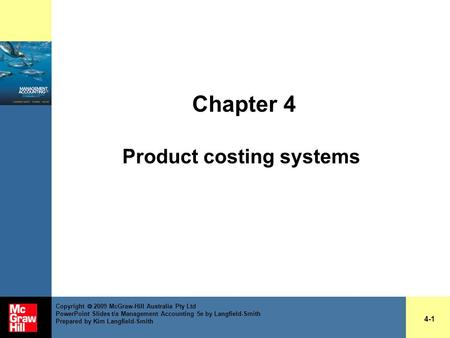 Chapter 4 Product costing systems 4-1 Copyright  2009 McGraw-Hill Australia Pty Ltd PowerPoint Slides t/a Management Accounting 5e by Langfield-Smith.