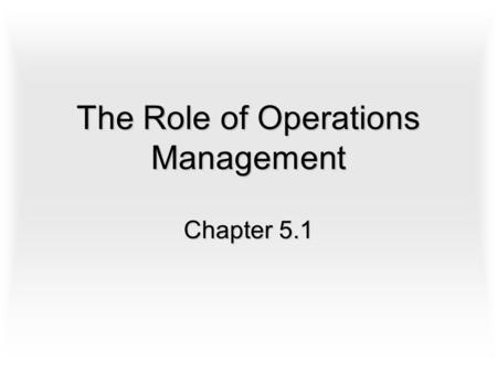 The Role of Operations Management Chapter 5.1. The Nature of Operations The use of inputs to product outputs whether it is a finished good or a service.