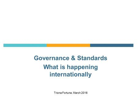 Governance & Standards What is happening internationally Triona Fortune, March 2016.