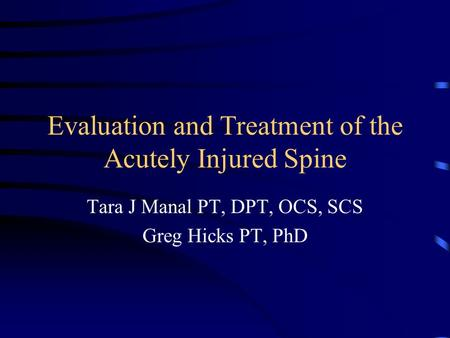 Evaluation and Treatment of the Acutely Injured Spine Tara J Manal PT, DPT, OCS, SCS Greg Hicks PT, PhD.