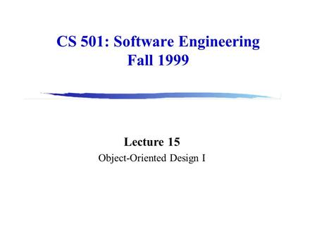 CS 501: Software Engineering Fall 1999 Lecture 15 Object-Oriented Design I.