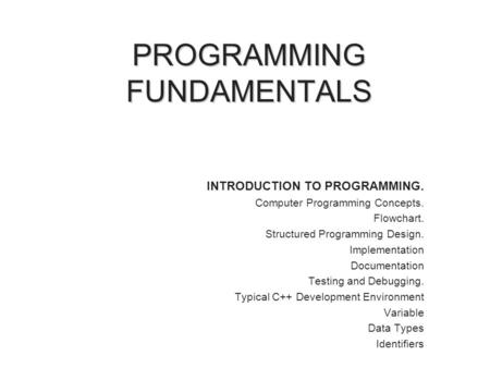 PROGRAMMING FUNDAMENTALS INTRODUCTION TO PROGRAMMING. Computer Programming Concepts. Flowchart. Structured Programming Design. Implementation Documentation.