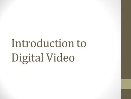 Introduction to Digital Video. Digital Video Digital vs. Analog Analog video uses a continuous electrical signal to capture footage on a magnetic tape.