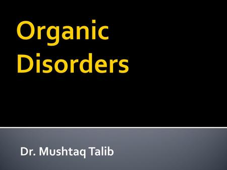 Dr. Mushtaq Talib.  Comprises psychiatric disorders that arise from demonstrable abnormalities of brain structure and function.  Cognitive impairments.
