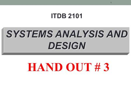 SYSTEMS ANALYSIS AND DESIGN ITDB 2101 HAND OUT # 3 1.