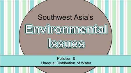 Pollution & Unequal Distribution of Water Southwest Asia's.