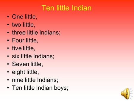 Ten little Indian One little, two little, three little Indians; Four little, five little, six little Indians; Seven little, eight little, nine little.