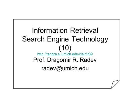 Information Retrieval Search Engine Technology (10)   Prof. Dragomir R. Radev.