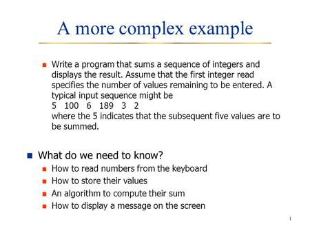 1 A more complex example Write a program that sums a sequence of integers and displays the result. Assume that the first integer read specifies the number.