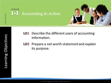 Learning Objectives © 2014 Cengage Learning. All Rights Reserved. LO1Describe the different users of accounting information. LO2Prepare a net worth statement.