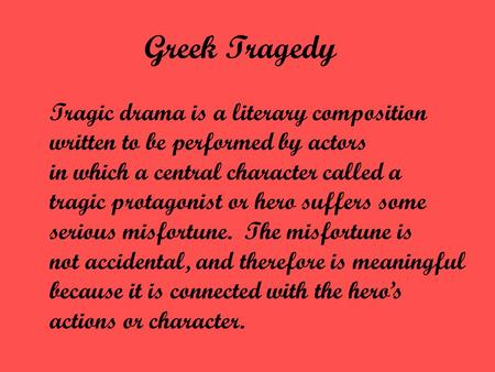 Greek Tragedy Tragic drama is a literary composition written to be performed by actors in which a central character called a tragic protagonist or hero.