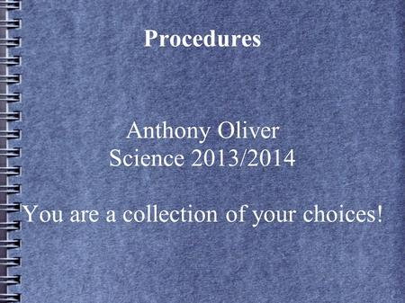 Procedures Anthony Oliver Science 2013/2014 You are a collection of your choices!