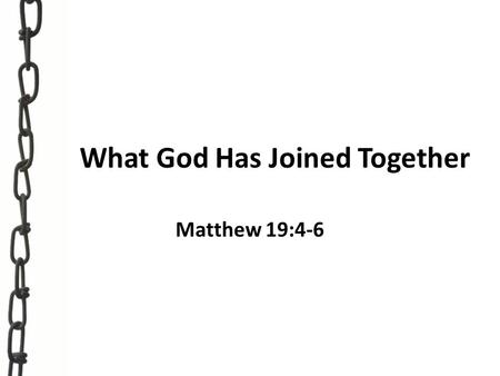 "What God Has Joined Together Matthew 19:4-6. ""Therefore what God has joined together, let not man separate."" Matthew 19:6."
