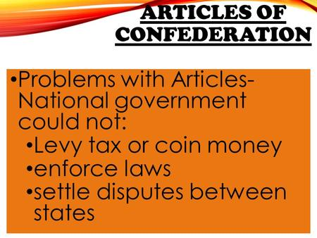 ARTICLES OF CONFEDERATION Problems with Articles- National government could not: Levy tax or coin money enforce laws settle disputes between states.