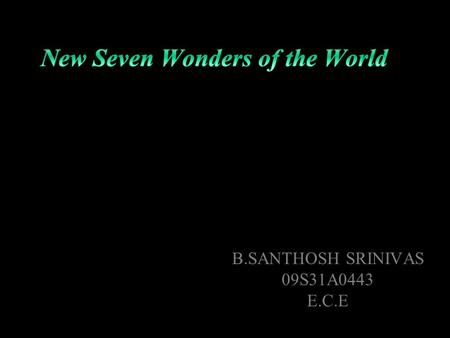 B.SANTHOSH SRINIVAS 09S31A0443 E.C.E. New Seven Wonders of the World the new version of the seven wonders of the world have been elected by more than.