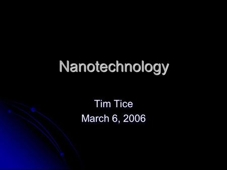 Nanotechnology Tim Tice March 6, 2006. What is Nanotechnology? Two components of Nanotechnology Two components of Nanotechnology Processing and production.