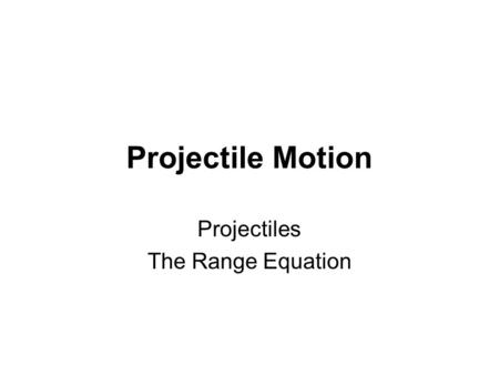 Projectile Motion Projectiles The Range Equation.