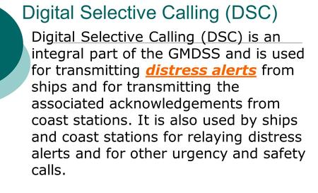 Digital Selective Calling (DSC) Digital Selective Calling (DSC) is an integral part of the GMDSS and is used for transmitting distress alerts from ships.