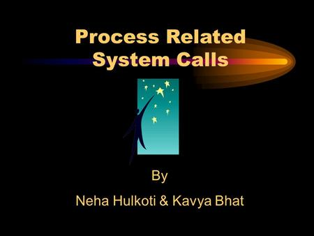 Process Related System Calls By Neha Hulkoti & Kavya Bhat.