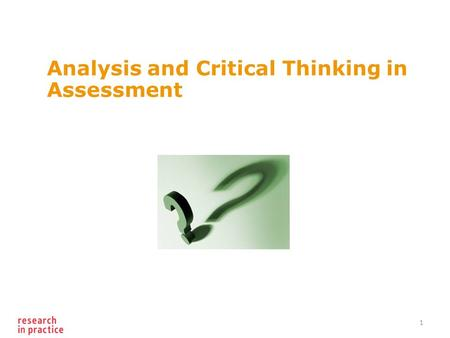 Analysis and Critical Thinking in Assessment 1. What is the problem? Gathering information Using information to inform decisions/ judgment Synthesising.