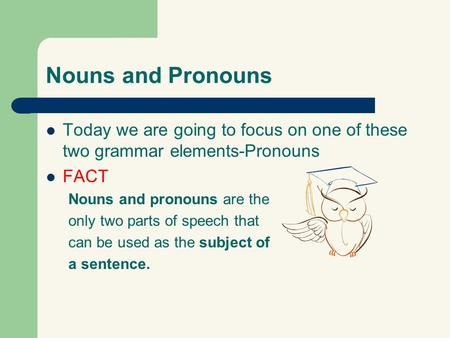 Nouns and Pronouns Today we are going to focus on one of these two grammar elements-Pronouns FACT Nouns and pronouns are the only two parts of speech that.