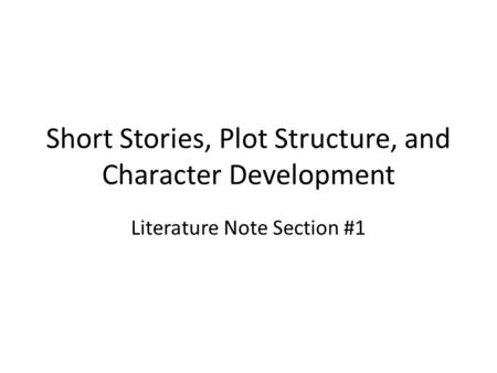 Short Stories, Plot Structure, and Character Development Literature Note Section #1.