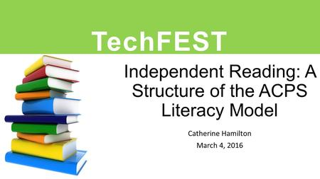 Independent Reading: A Structure of the ACPS Literacy Model Catherine Hamilton March 4, 2016 TechFEST.