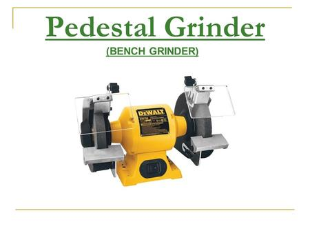 Pedestal Grinder (BENCH GRINDER). PPE Safety Glasses Face Shield Appropriate Footwear Gloves.