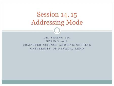 DR. SIMING LIU SPRING 2016 COMPUTER SCIENCE AND ENGINEERING UNIVERSITY OF NEVADA, RENO Session 14, 15 Addressing Mode.
