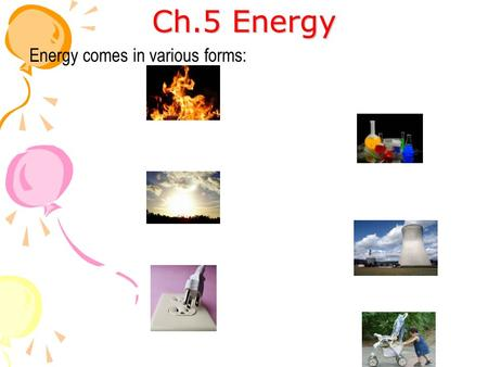 Ch.5 Energy Energy comes in various forms:. When you apply a Force to an object and it moves a displacement (x), then you get done. i.e.(Weight is now.