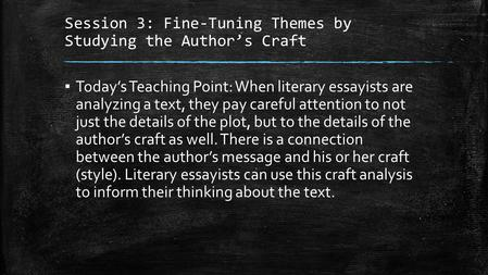 Session 3: Fine-Tuning Themes by Studying the Author's Craft ▪ Today's Teaching Point: When literary essayists are analyzing a text, they pay careful attention.