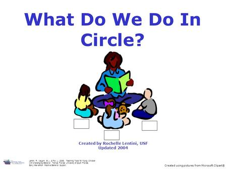 What Do We Do In Circle? Created by Rochelle Lentini, USF Updated 2004 Created using pictures from Microsoft Clipart® Lentini, R., Vaughn, B. J., & Fox,
