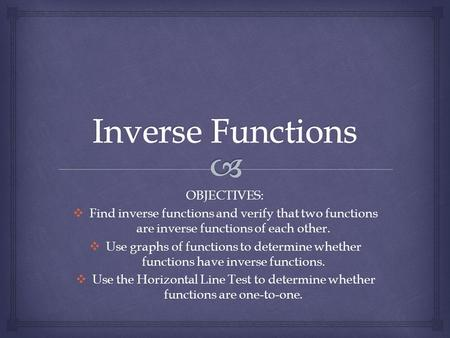 OBJECTIVES:  Find inverse functions and verify that two functions are inverse functions of each other.  Use graphs of functions to determine whether.