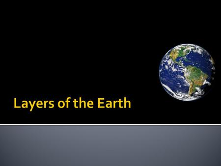 There are 3 main layers of the Earth. They are different from each other in location, temperature, density, and composition.