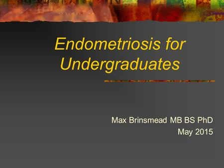 Endometriosis for Undergraduates Max Brinsmead MB BS PhD May 2015.