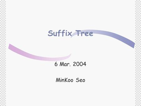 Suffix Tree 6 Mar. 2004 MinKoo Seo. Contents  Basic Text Searching  Introduction to Suffix Tree  Suffix Trees and Exact Matching  Longest Common Substring.