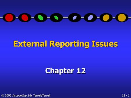 12 - 1 © 2005 Accounting 1/e, Terrell/Terrell External Reporting Issues Chapter 12.