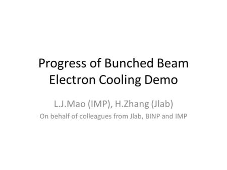 Progress of Bunched Beam Electron Cooling Demo L.J.Mao (IMP), H.Zhang (Jlab) On behalf of colleagues from Jlab, BINP and IMP.