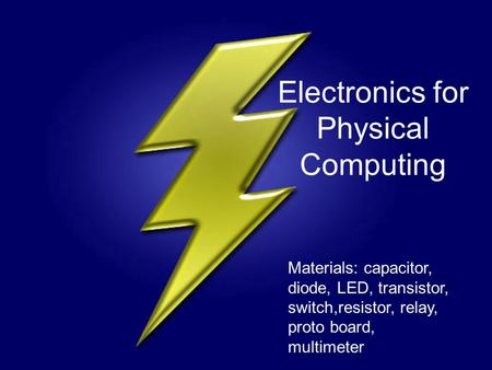 Electronics for Physical Computing Materials: capacitor, diode, LED, transistor, switch,resistor, relay, proto board, multimeter.