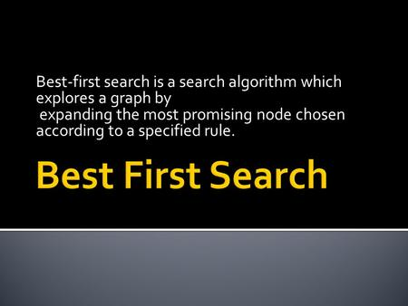 Best-first search is a search algorithm which explores a graph by expanding the most promising node chosen according to a specified rule.