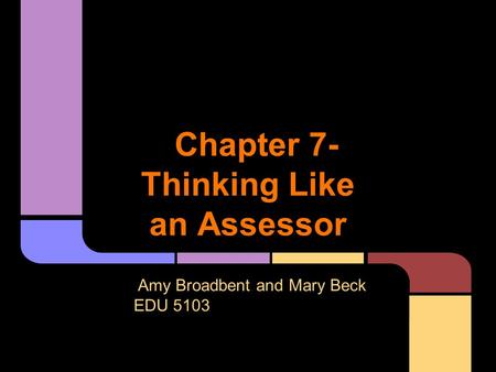 Chapter 7- Thinking Like an Assessor Amy Broadbent and Mary Beck EDU 5103.
