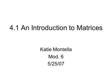 4.1 An Introduction to Matrices Katie Montella Mod. 6 5/25/07.