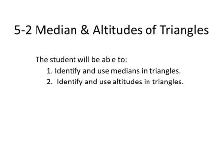 5-2 Median & Altitudes of Triangles The student will be able to: 1. Identify and use medians in triangles. 2. Identify and use altitudes in triangles.