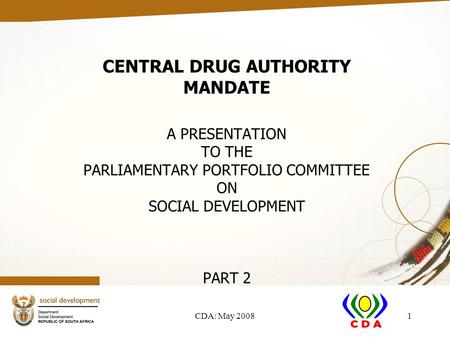 CDA: May 20081 CENTRAL DRUG AUTHORITY MANDATE A PRESENTATION TO THE PARLIAMENTARY PORTFOLIO COMMITTEE ON SOCIAL DEVELOPMENT PART 2.