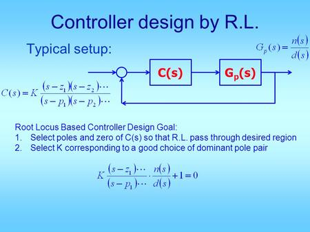 Controller design by R.L. Typical setup: C(s)G p (s) Root Locus Based Controller Design Goal: 1.Select poles and zero of C(s) so that R.L. pass through.