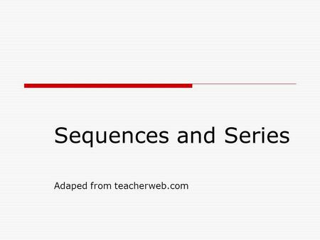 Sequences and Series Adaped from teacherweb.com. Introduction to Sequences and Series  Sequence – 1) an ordered list of numbers. 2) a function whose.