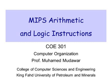 MIPS Arithmetic and Logic Instructions COE 301 Computer Organization Prof. Muhamed Mudawar College of Computer Sciences and Engineering King Fahd University.